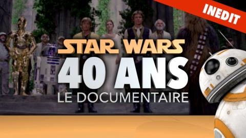 Découvrez Star Wars 40 ans - Le Documentaire Inédit et Exclusif !